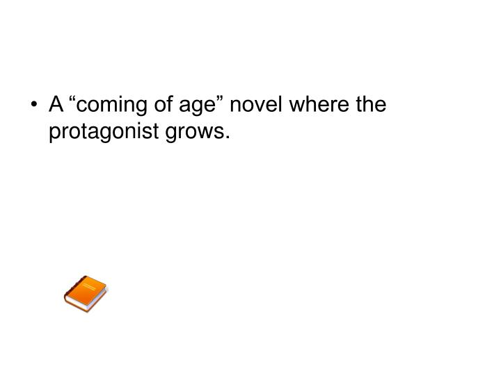 "A ""coming of age"" novel where the protagonist grows."