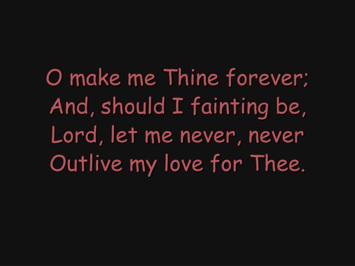 O make me Thine forever;