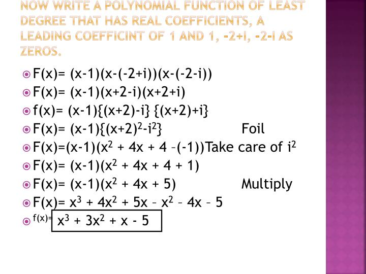 Now write a polynomial function of least degree that has real coefficients, a leading