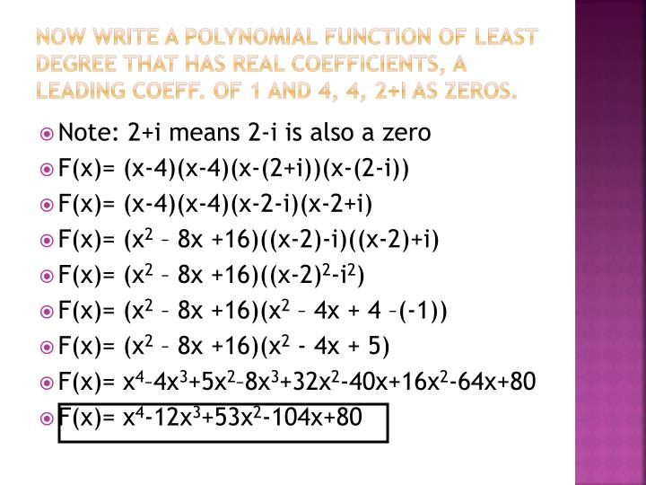 Now write a polynomial function of least degree that has real coefficients, a leading coeff. of 1 and 4, 4, 2+i as zeros.