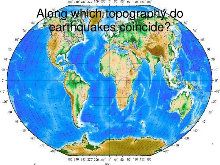 Along which topography do earthquakes coincide?