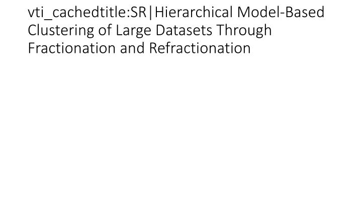 vti_cachedtitle:SR|Hierarchical Model-Based Clustering of Large Datasets Through Fractionation and Refractionation