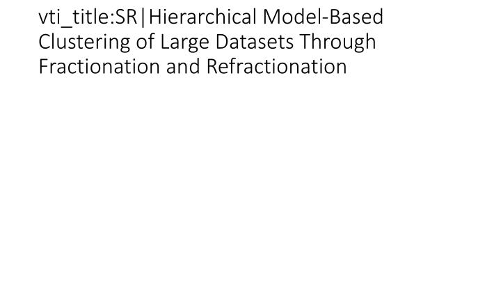 vti_title:SR|Hierarchical Model-Based Clustering of Large Datasets Through Fractionation and Refractionation