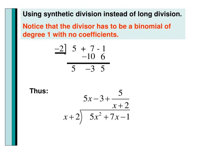 Using synthetic division instead of long division.