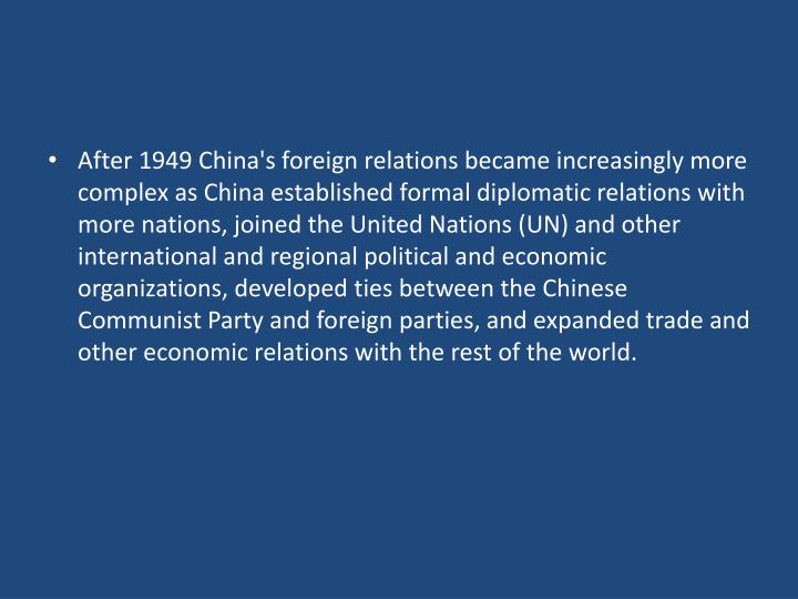 After 1949 China's foreign relations became increasingly more complex as China established formal diplomatic relations with more nations, joined the United Nations (UN) and other international and regional political and economic organizations, developed ties between the Chinese Communist Party and foreign parties, and expanded trade and other economic relations with the rest of the world.