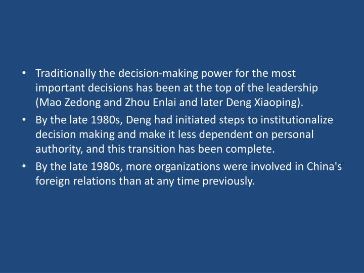 Traditionally the decision-making power for the most important decisions has been at the top of the leadership (Mao Zedong and Zhou Enlai and later Deng Xiaoping).