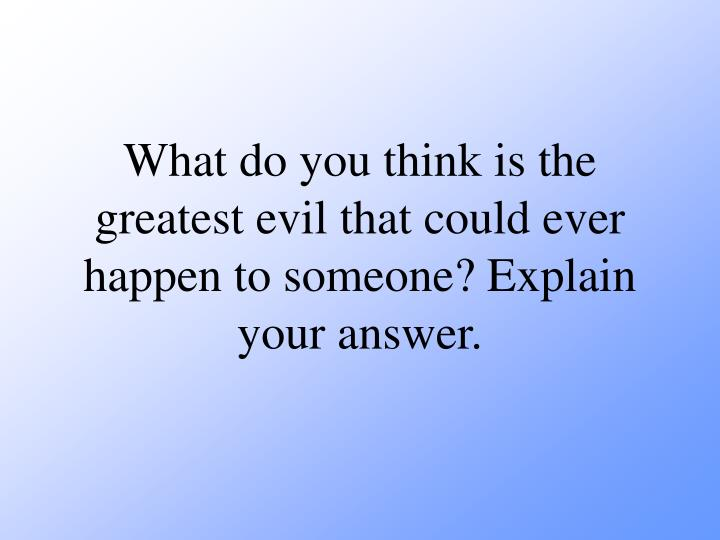 What do you think is the greatest evil that could ever happen to someone? Explain your answer.