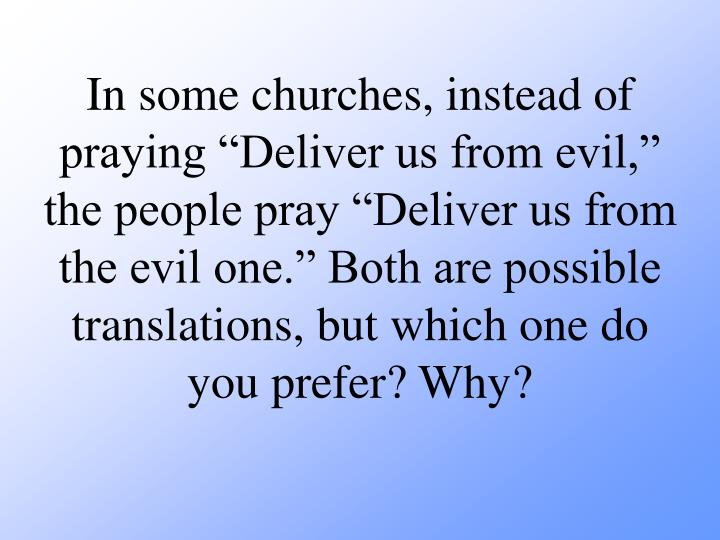 "In some churches, instead of praying ""Deliver us from evil,"" the people pray ""Deliver us from the evil one."" Both are possible translations, but which one do you prefer? Why?"