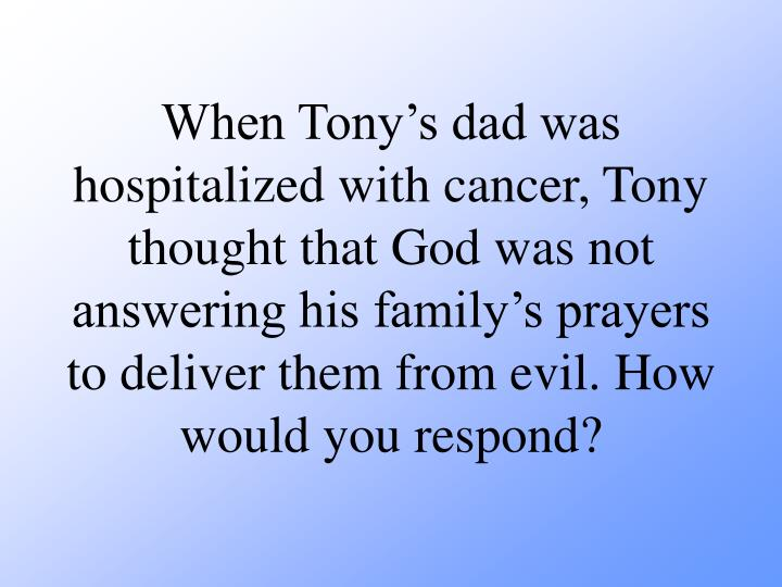 When Tony's dad was hospitalized with cancer, Tony thought that God was not answering his family's prayers to deliver them from evil. How would you respond?