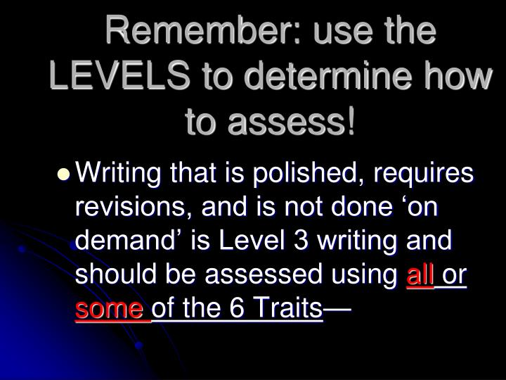 Remember: use the LEVELS to determine how to assess!