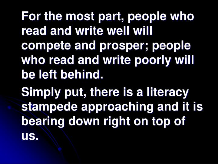For the most part, people who read and write well will compete and prosper; people who read and write poorly will be left behind.