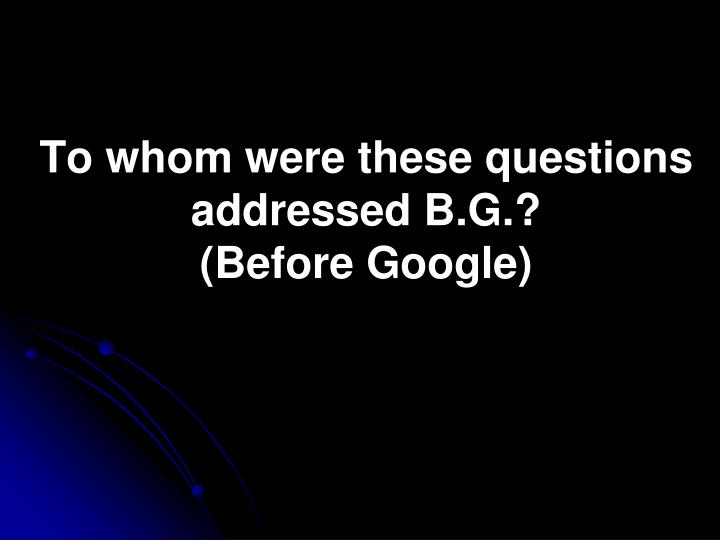To whom were these questions addressed B.G.?
