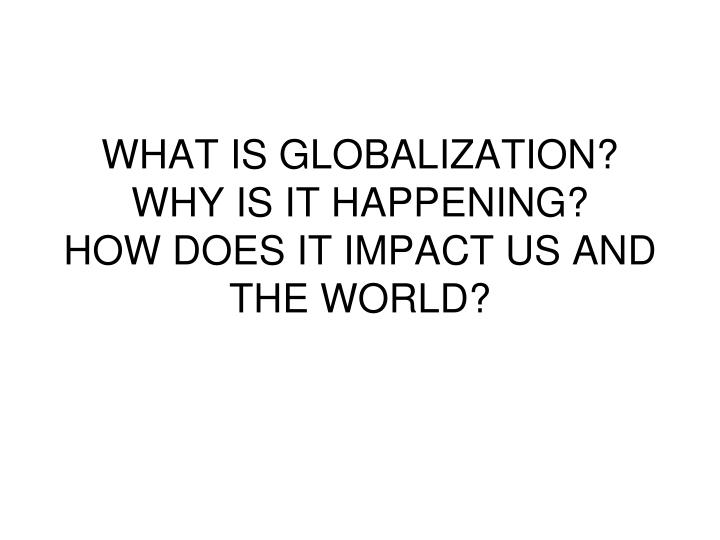 What is globalization why is it happening how does it impact us and the world