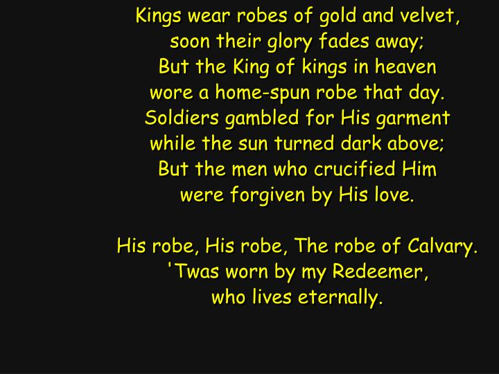 Kings wear robes of gold and velvet,