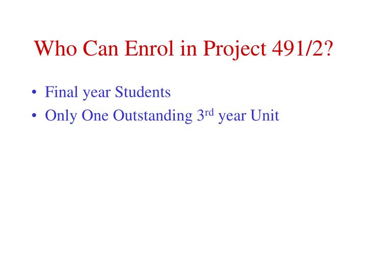 Who can enrol in project 491 2
