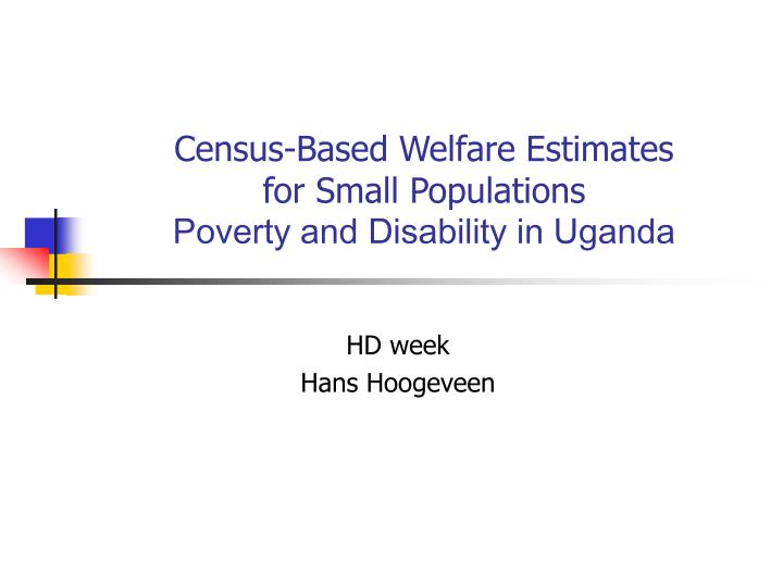 Census based welfare estimates for small populations poverty and disability in uganda