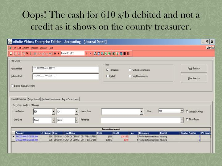 Oops! The cash for 610 s/b debited and not a credit as it shows on the county treasurer.