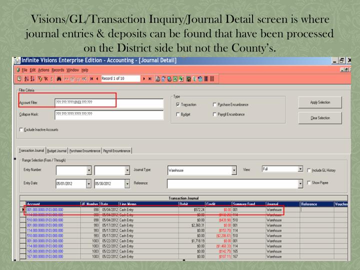 Visions/GL/Transaction Inquiry/Journal Detail screen is where journal entries & deposits can be found that have been processed on the District side but not the County's.