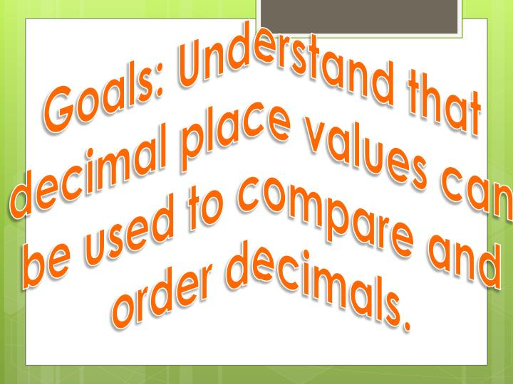 Goals: Understand that decimal place values can be used to compare and order decimals.