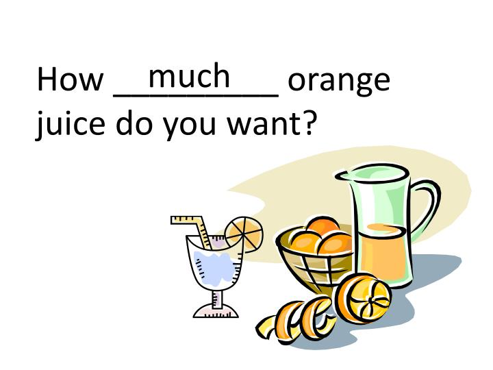 How _________ orange juice do you want?