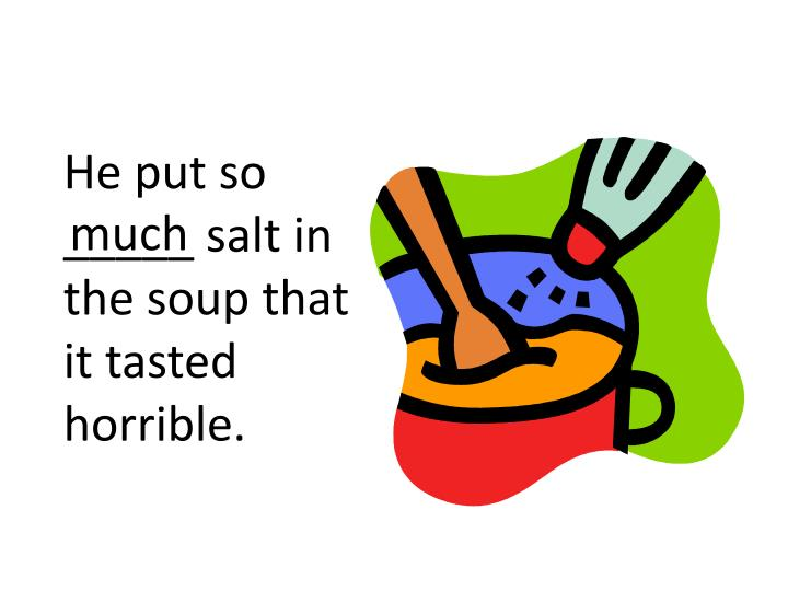 He put so _____ salt in the soup that it tasted horrible.