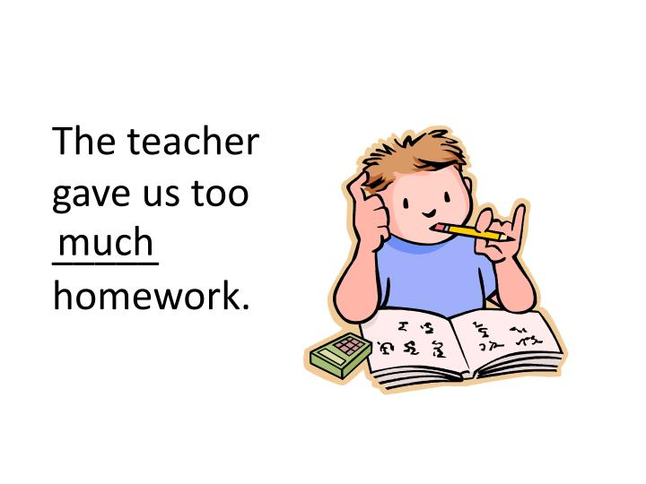 The teacher gave us too _____ homework.