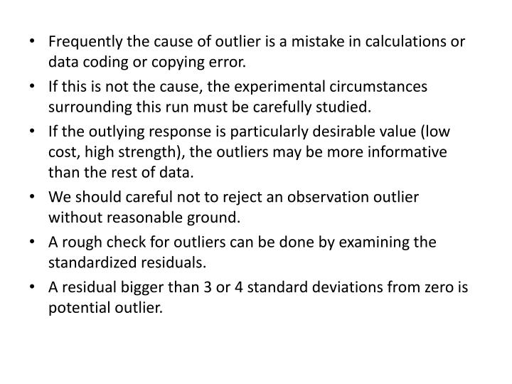Frequently the cause of outlier is a mistake in calculations or data coding or copying error.