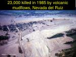 23 000 killed in 1985 by volcanic mudflows nevada del ruiz