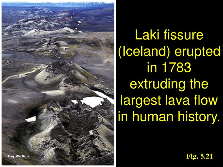 Laki fissure (Iceland) erupted in 1783 extruding the largest lava flow in human history.