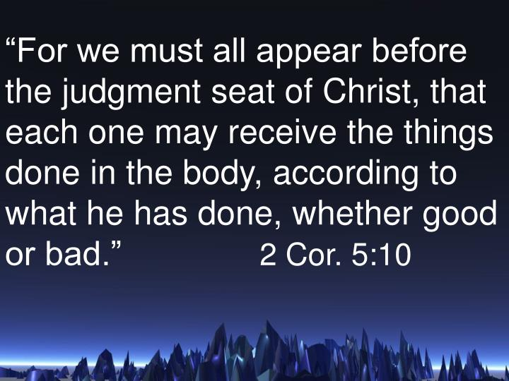 """For we must all appear before the judgment seat of Christ, that each one may receive the things done in the body, according to what he has done, whether good or bad."""