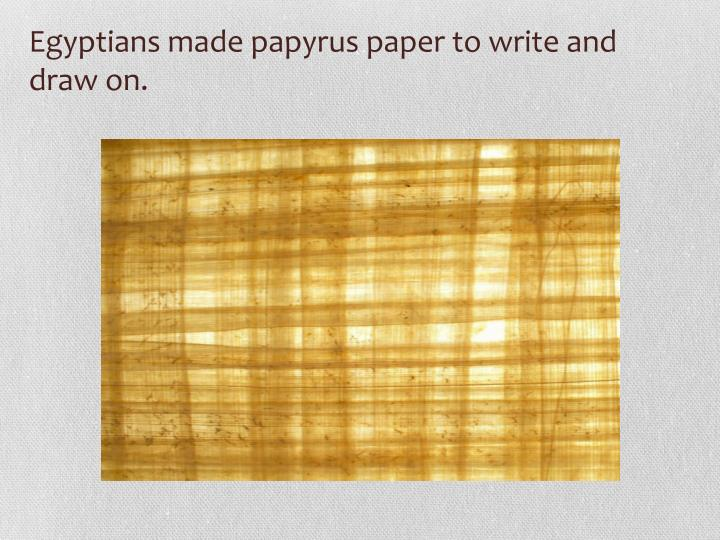 Egyptians made papyrus paper to write and draw on.