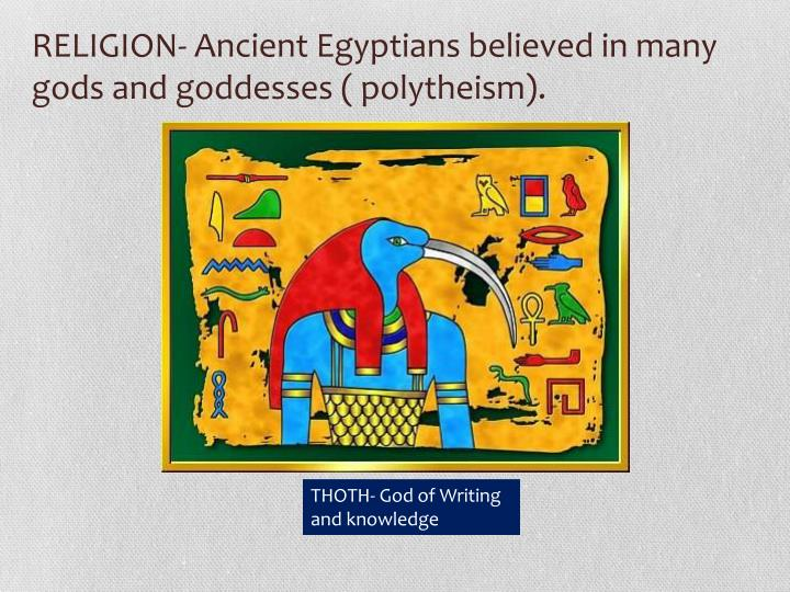 RELIGION- Ancient Egyptians believed in many gods and goddesses ( polytheism).