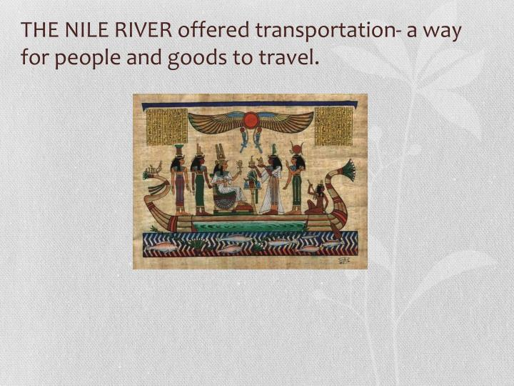 THE NILE RIVER offered transportation- a way for people and goods to travel.