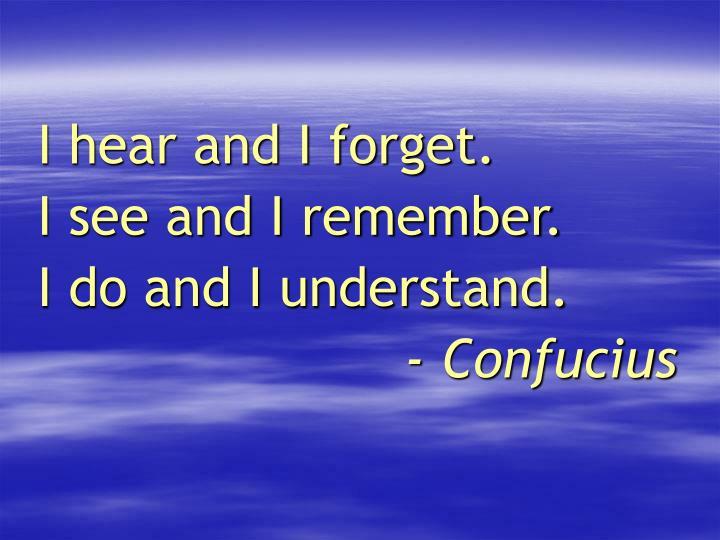 I hear and I forget.