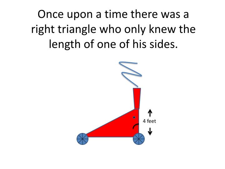 Once upon a time there was a right triangle who only knew the length of one of his sides
