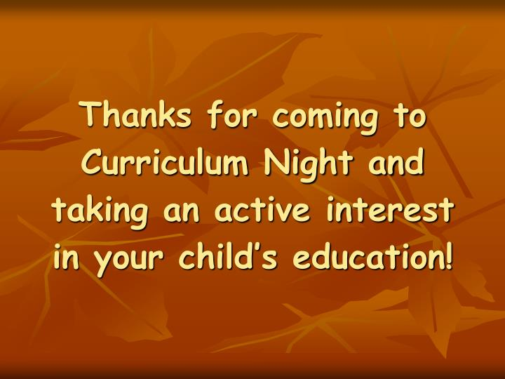 Thanks for coming to Curriculum Night and taking an active interest in your child's education!