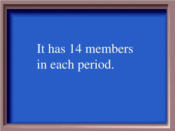 It has 14 members in each period.