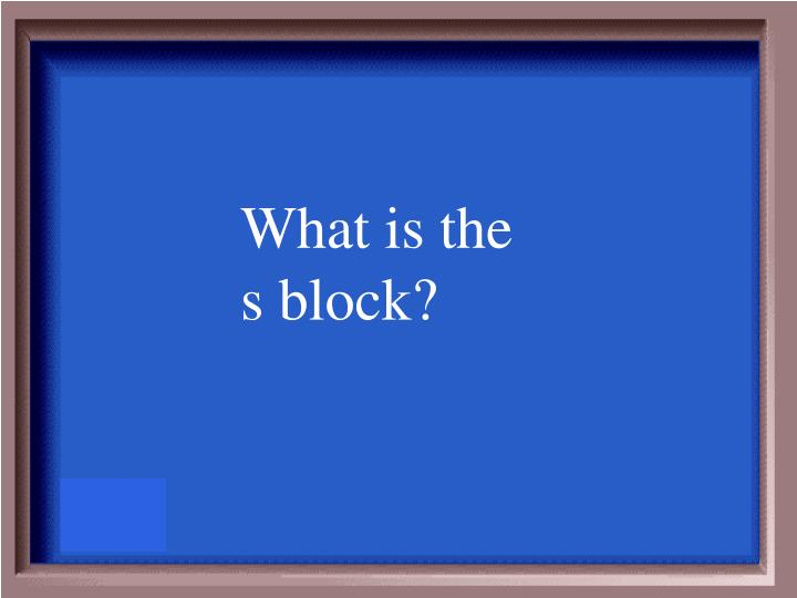 What is the s block?