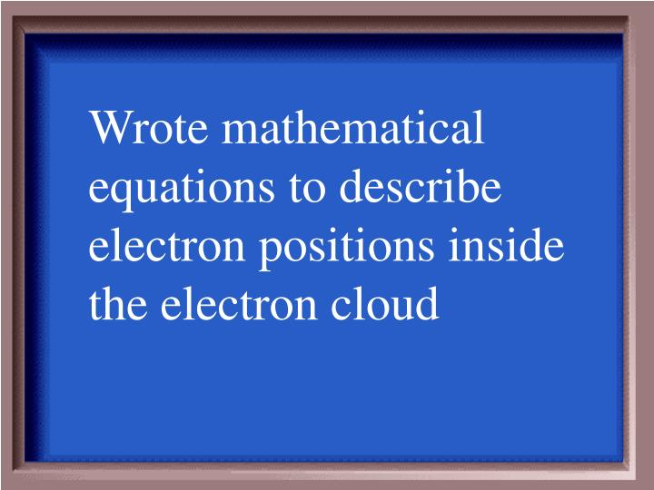 Wrote mathematical equations to describe electron positions inside the electron cloud