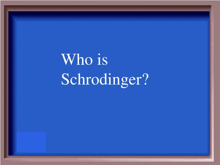 Who is Schrodinger?
