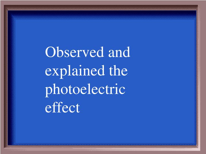Observed and explained the photoelectric effect