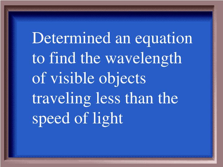 Determined an equation to find the wavelength of visible objects traveling less than the speed of light