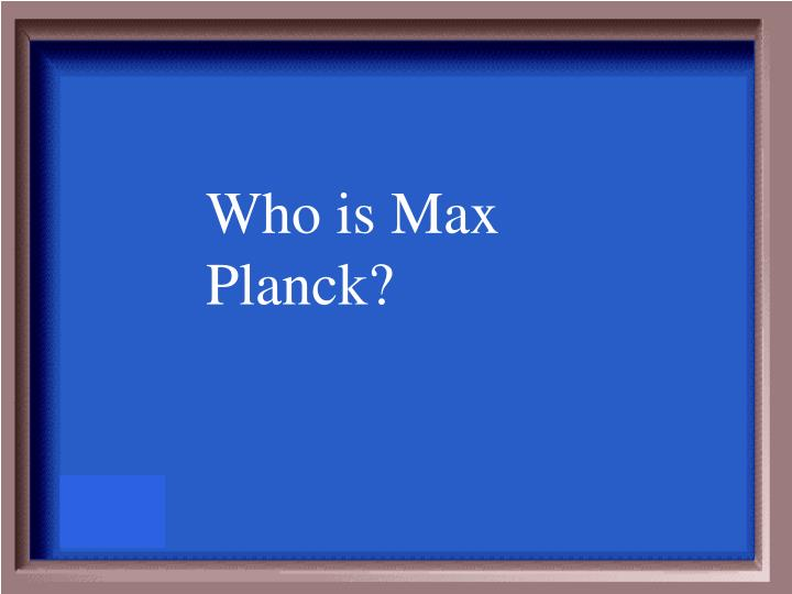 Who is Max Planck?