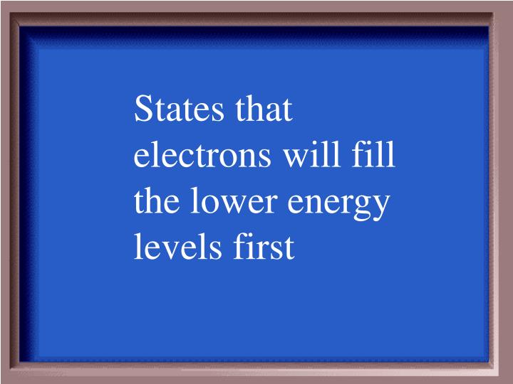 States that electrons will fill the lower energy levels first