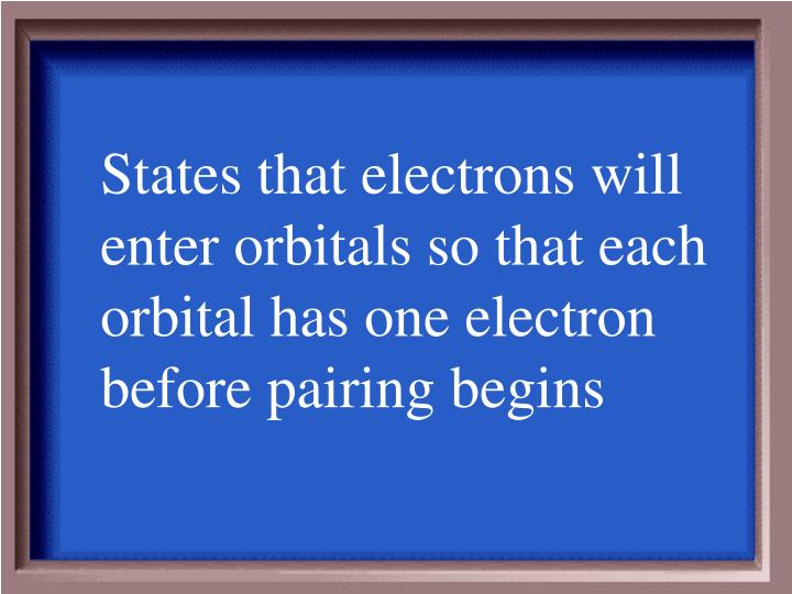 States that electrons will enter orbitals so that each orbital has one electron before pairing begins