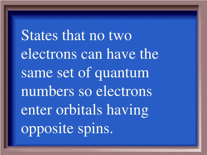 States that no two electrons can have the same set of quantum numbers so electrons enter orbitals having opposite spins.