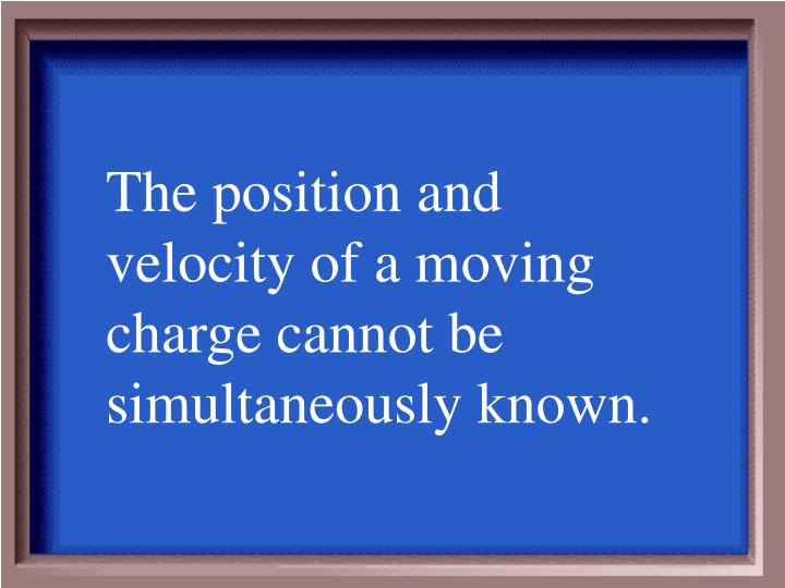 The position and velocity of a moving charge cannot be simultaneously known.