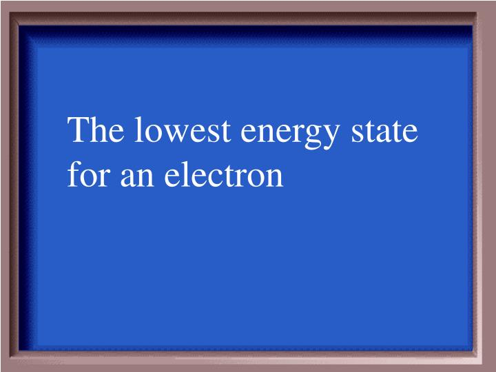 The lowest energy state for an electron