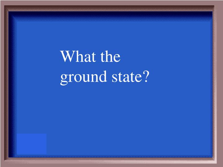 What the ground state?