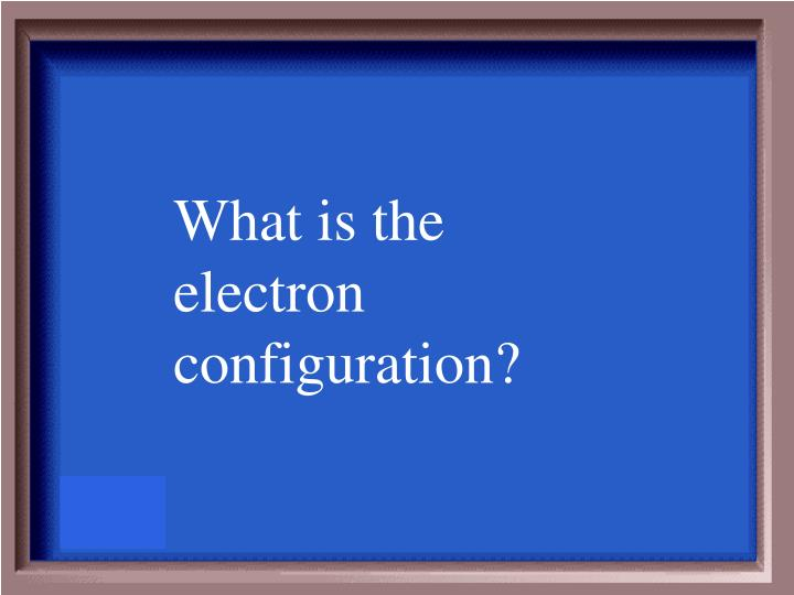 What is the electron configuration?